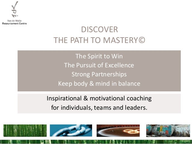 DISCOVER THE PATH TO MASTERY© The Spirit to Win The Pursuit of Excellence Strong Partnerships Keep body & mind in balance ...