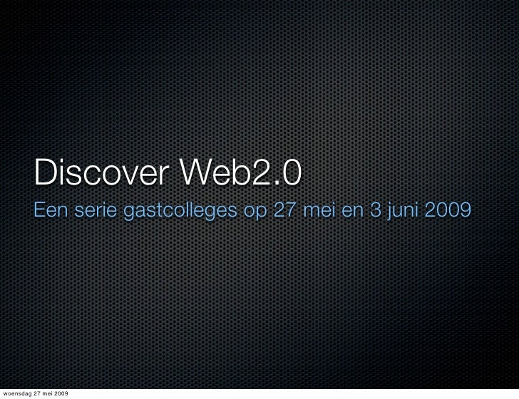 Discover Web2.0          Een serie gastcolleges op 27 mei en 3 juni 2009     woensdag 27 mei 2009