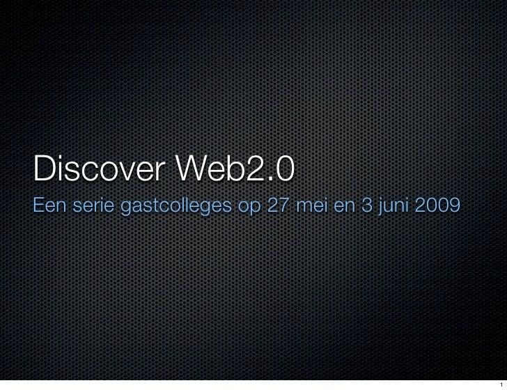 Discover Web2.0 Een serie gastcolleges op 27 mei en 3 juni 2009                                                       1