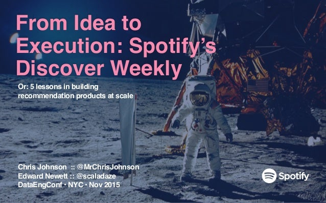 From Idea to Execution: Spotify's Discover Weekly Chris Johnson :: @MrChrisJohnson Edward Newett :: @scaladaze DataEngConf...