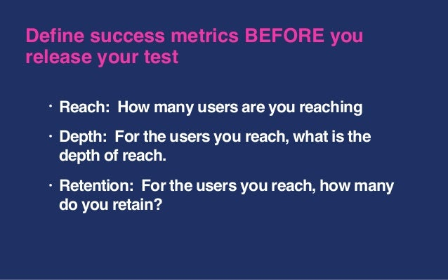 • Reach: How many users are you reaching • Depth: For the users you reach, what is the depth of reach. • Retention: For th...