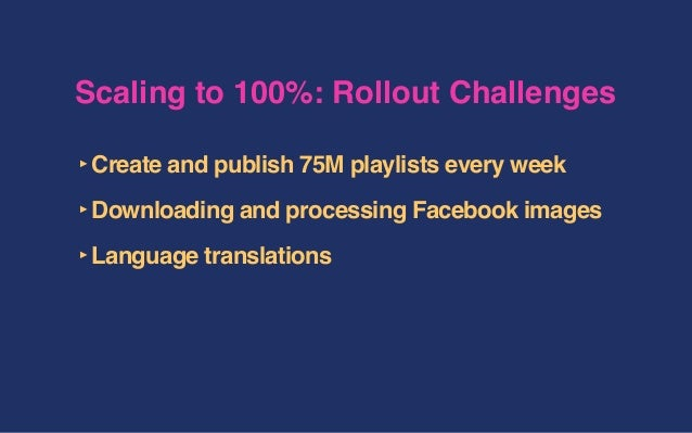 Scaling to 100%: Rollout Challenges ‣Create and publish 75M playlists every week ‣Downloading and processing Facebook imag...