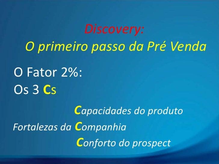 Discovery:  O primeiro passo da Pré VendaO Fator 2%:Os 3 Cs              Capacidades do produtoFortalezas da Companhia    ...
