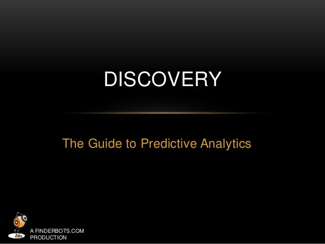 The Guide to Predictive Analytics  A FINDERBOTS.COM  PRODUCTION  DISCOVERY