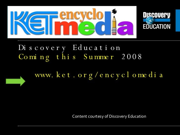 Discovery Education  Coming this Summer  2008 2   www.ket.org/encyclomedia Content courtesy of Discovery Education