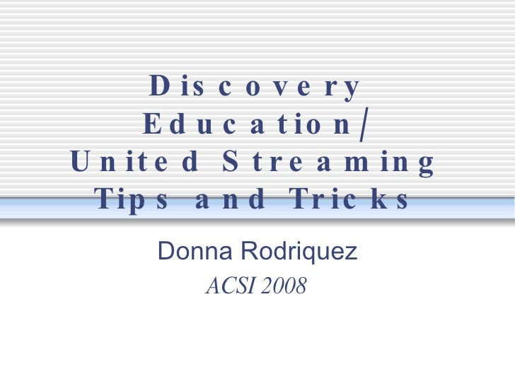 Discovery Education/ United Streaming Tips and Tricks Donna Rodriquez ACSI 2008