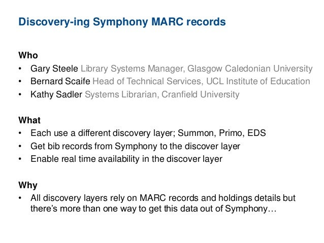 Discovery-ing Symphony MARC records Who • Gary Steele Library Systems Manager, Glasgow Caledonian University • Bernard Sca...