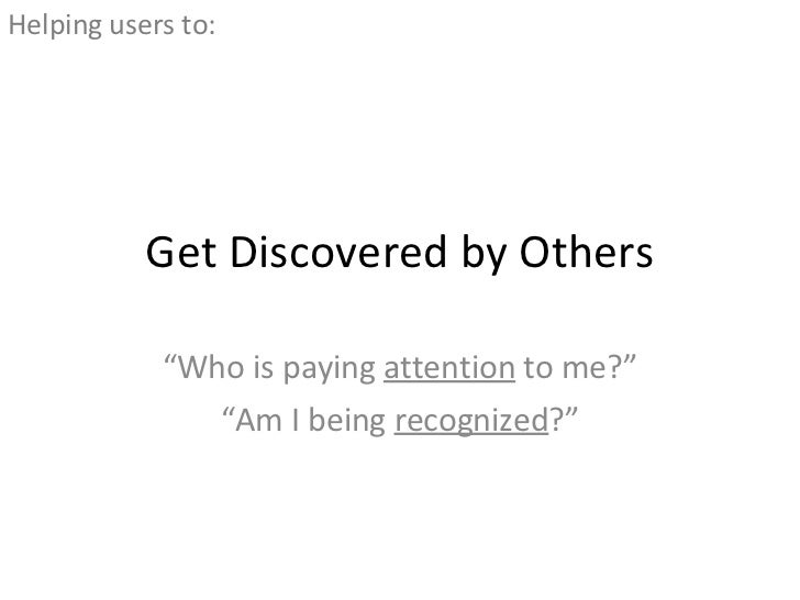 """Get Discovered by Others """" Who is paying  attention  to me?"""" """" Am I being  recognized ?"""" <ul><li>Helping users to: </li></ul>"""