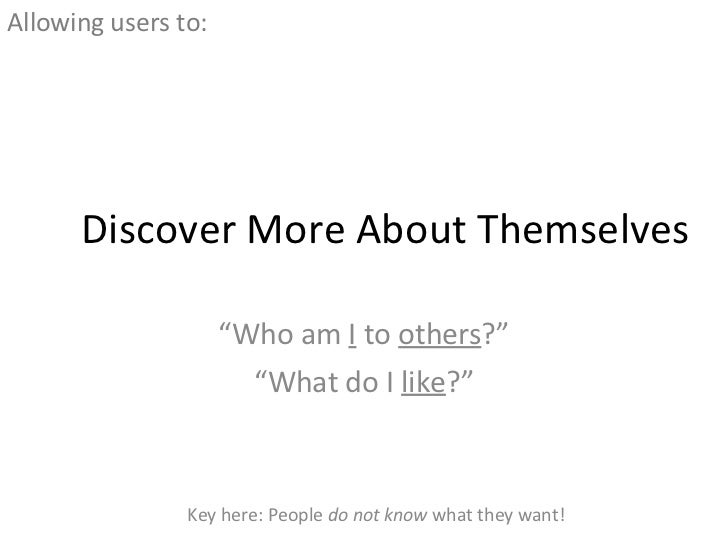 """Discover More About Themselves """" Who am  I  to  others ?"""" """" What do I  like ?"""" <ul><li>Allowing users to: </li></ul>Key he..."""
