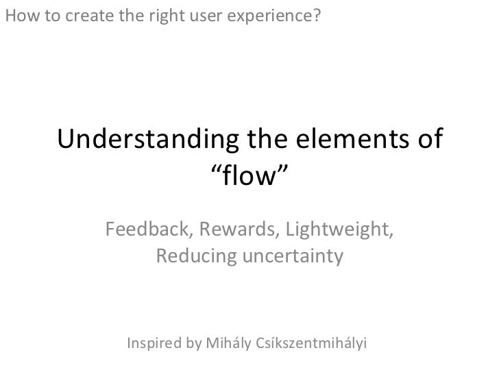 """Understanding the elements of """"flow"""" Feedback, Rewards, Lightweight, Reducing uncertainty <ul><li>How to create the right ..."""