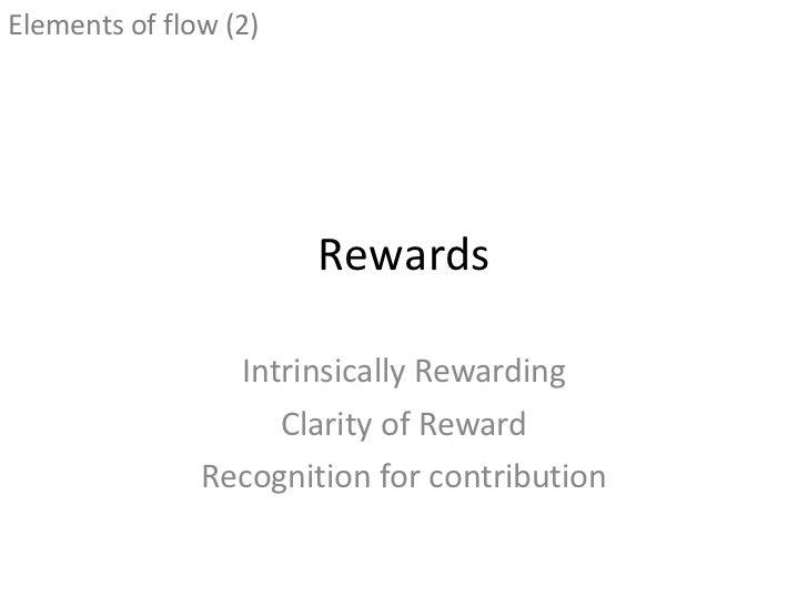 Rewards Intrinsically Rewarding Clarity of Reward Recognition for contribution <ul><li>Elements of flow (2) </li></ul>