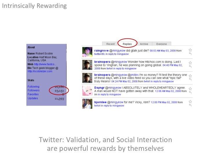 Twitter: Validation, and Social Interaction are powerful rewards by themselves <ul><li>Intrinsically Rewarding </li></ul>
