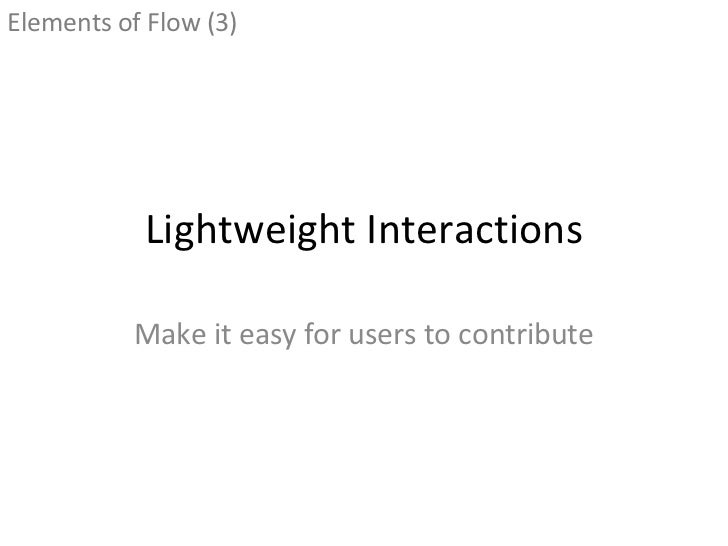 Lightweight Interactions Make it easy for users to contribute <ul><li>Elements of Flow (3) </li></ul>