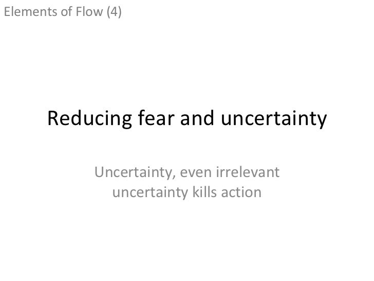 Reducing fear and uncertainty Uncertainty, even irrelevant uncertainty kills action <ul><li>Elements of Flow (4) </li></ul>