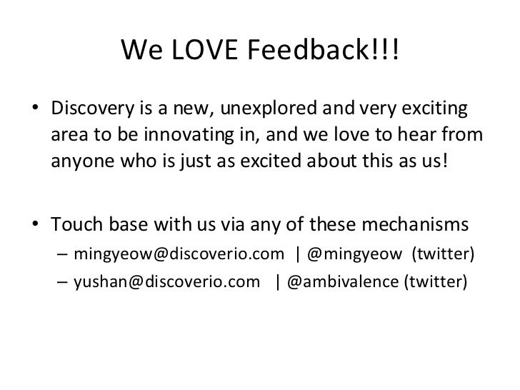 We LOVE Feedback!!! <ul><li>Discovery is a new, unexplored and very exciting area to be innovating in, and we love to hear...
