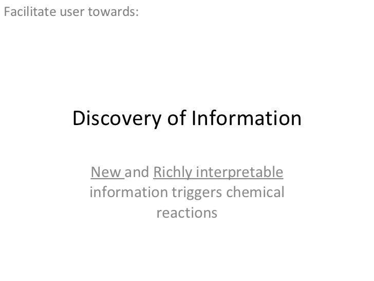 Discovery of Information New  and  Richly interpretable  information triggers chemical reactions <ul><li>Facilitate user t...