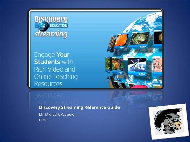 Discovery Streaming Reference Guide <ul><li>Mr. Michael J. Vuckovich </li></ul><ul><li>GJSD </li></ul>