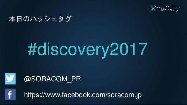 本日のハッシュタグ #discovery2017 @SORACOM_PR https://www.facebook.com/soracom.jp