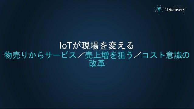 IoTが現場を変える 物売りからサービス/売上増を狙う/コスト意識の 改革