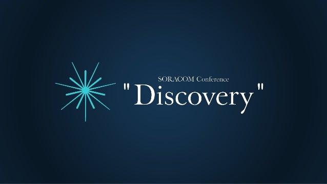 SORACOM Conference Discovery 2017   C4. IoTが現場を変える ~物売りからサービス/売上増を狙う/コスト意識の改革~