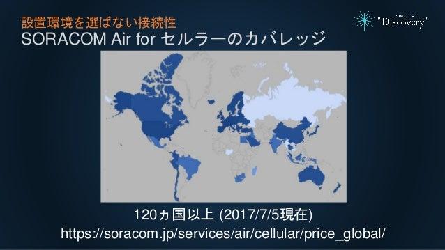 設置環境を選ばない接続性 SORACOM Air for セルラーのカバレッジ 120ヵ国以上 (2017/7/5現在) https://soracom.jp/services/air/cellular/price_global/