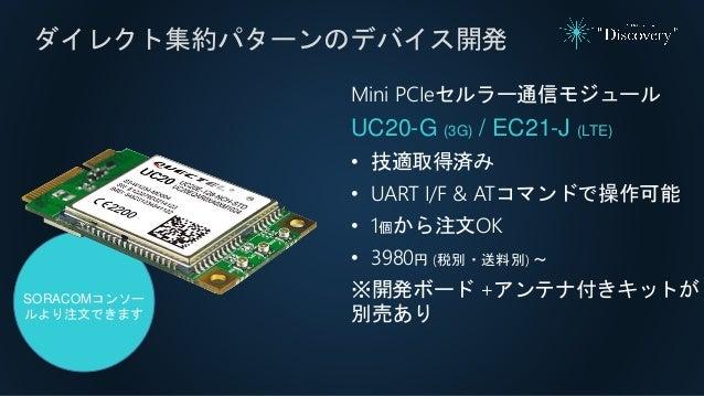 ダイレクト集約パターンのデバイス開発 Mini PCIeセルラー通信モジュール UC20-G (3G) / EC21-J (LTE) • 技適取得済み • UART I/F & ATコマンドで操作可能 • 1個から注文OK • 3980円 (税...
