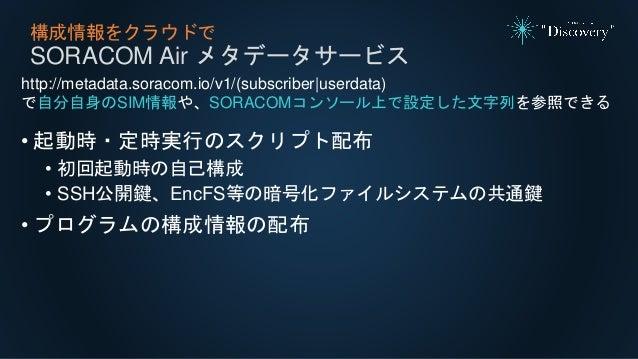 構成情報をクラウドで SORACOM Air メタデータサービス http://metadata.soracom.io/v1/(subscriber|userdata) で自分自身のSIM情報や、SORACOMコンソール上で設定した文字列を参照...