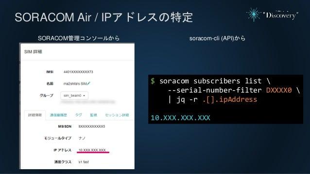 SORACOM Air / IPアドレスの特定 SORACOM管理コンソールから $ soracom subscribers list  --serial-number-filter DXXXX0  | jq -r .[].ipAddress ...