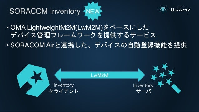 SORACOM Inventory • OMA LightweightM2M(LwM2M)をベースにした デバイス管理フレームワークを提供するサービス • SORACOM Airと連携した、デバイスの自動登録機能を提供 Inventory クラ...