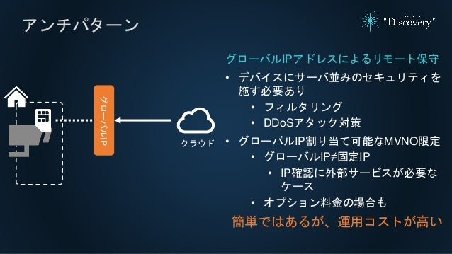 アンチパターン グローバルIPアドレスによるリモート保守 • デバイスにサーバ並みのセキュリティを 施す必要あり • フィルタリング • DDoSアタック対策 • グローバルIP割り当て可能なMVNO限定 • グローバルIP≠固定IP • IP...
