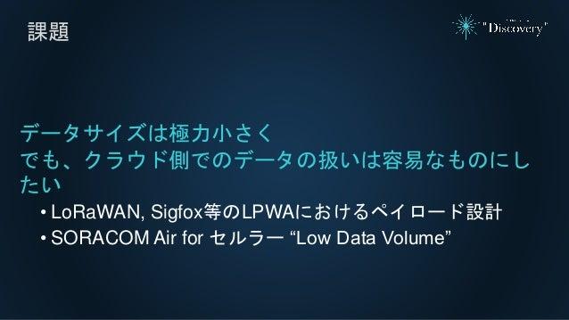 """課題 データサイズは極力小さく でも、クラウド側でのデータの扱いは容易なものにし たい • LoRaWAN, Sigfox等のLPWAにおけるペイロード設計 • SORACOM Air for セルラー """"Low Data Volume"""""""