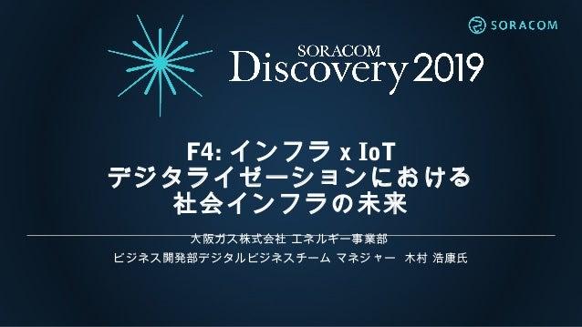 F4: インフラ x IoT デジタライゼーションにおける 社会インフラの未来 大阪ガス株式会社 エネルギー事業部 ビジネス開発部デジタルビジネスチーム マネジャー 木村 浩康氏
