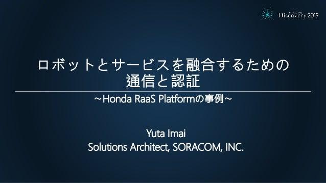 ロボットとサービスを融合するための 通信と認証 Yuta Imai Solutions Architect, SORACOM, INC. 〜Honda RaaS Platformの事例〜