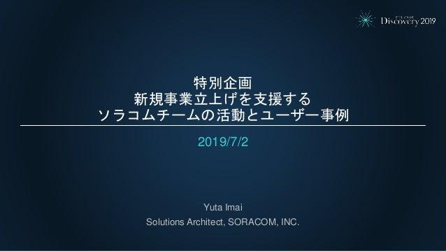 特別企画 新規事業立上げを支援する ソラコムチームの活動とユーザー事例 2019/7/2 Yuta Imai Solutions Architect, SORACOM, INC.