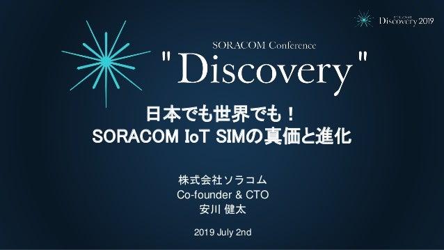 2019 July 2nd 株式会社ソラコム Co-founder & CTO 安川 健太 日本でも世界でも! SORACOM IoT SIMの真価と進化
