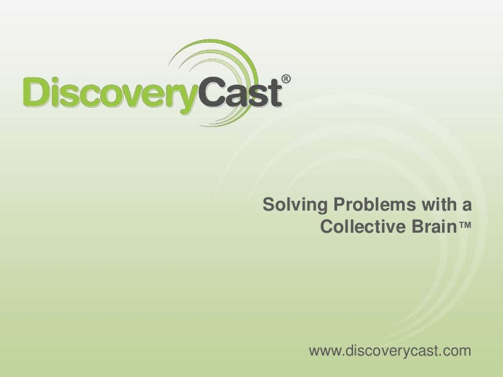 Solving Problems with a Collective Brain™<br />www.discoverycast.com<br />