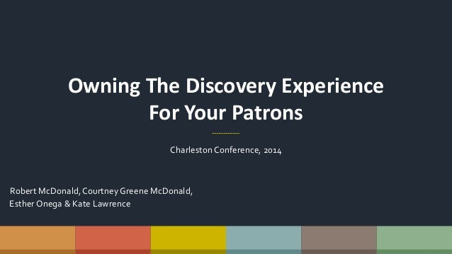 Owning The Discovery Experience For Your Patrons CharlestonConference, 2014 Robert McDonald,Courtney Greene McDonald, Esth...