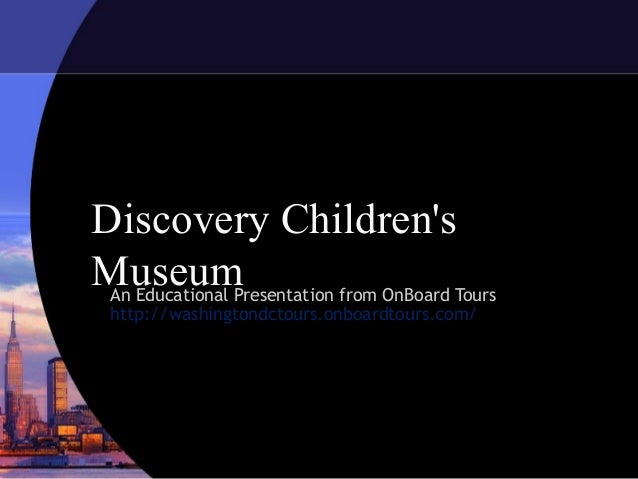 Discovery Children's MuseumAn Educational Presentation from OnBoard Tours http://washingtondctours.onboardtours.com/