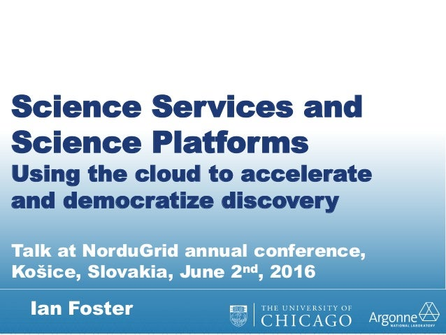 Ian Foster Science Services and Science Platforms Using the cloud to accelerate and democratize discovery Talk at NorduGri...