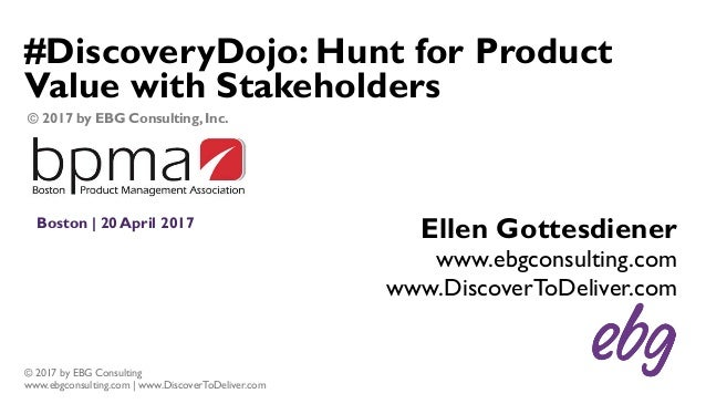 © 2017 by EBG Consulting www.ebgconsulting.com | www.DiscoverToDeliver.com #DiscoveryDojo: Hunt for Product Value with Sta...