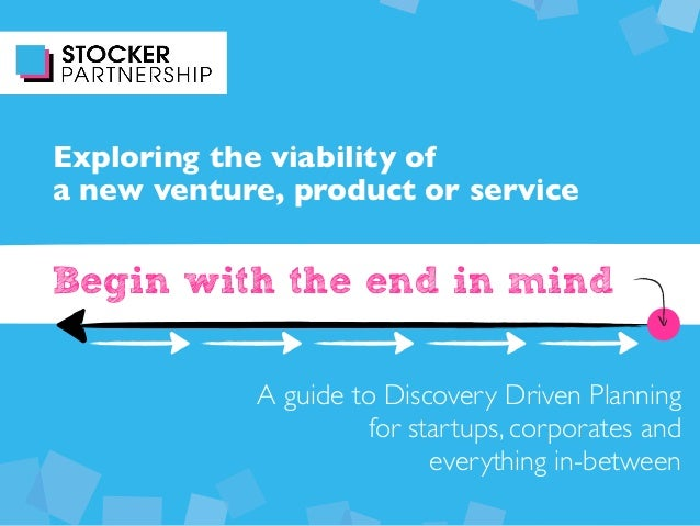 Begin with the end in mind Exploring the viability of a new venture, product or service A guide to Discovery Driven Planni...