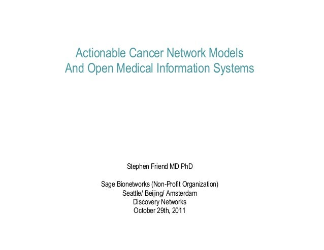 Actionable Cancer Network ModelsAnd Open Medical Information Systems               Stephen Friend MD PhD      Sage Bionetw...