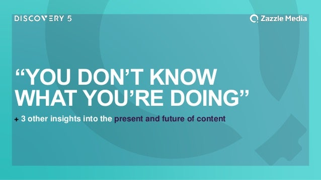 """+ 3 other insights into the present and future of content """"YOU DON'T KNOW WHAT YOU'RE DOING"""""""