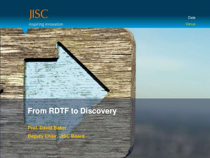 Date<br />Venue<br />From RDTF to Discovery<br />Prof. David Baker<br />Deputy Chair, JISC Board<br />