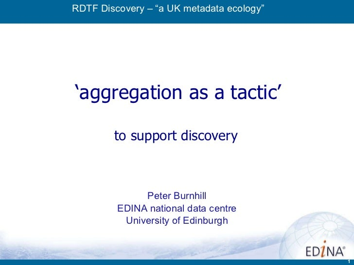 ' aggregation as a tactic' to support discovery  Peter Burnhill EDINA national data centre University of Edinburgh RDTF Di...