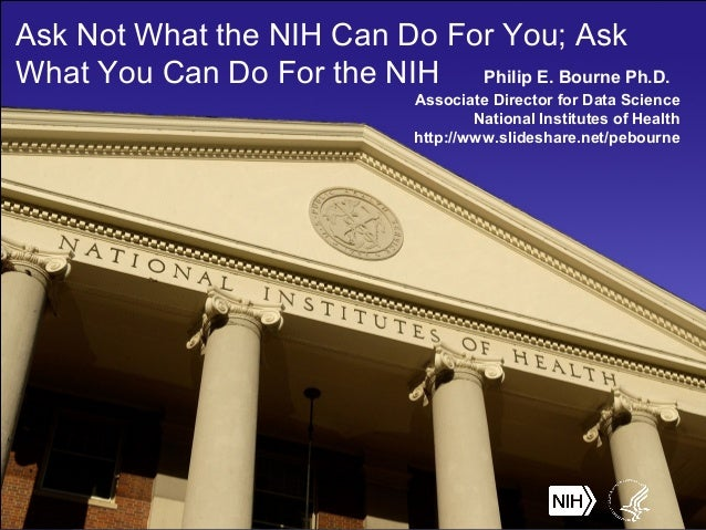 Ask Not What the NIH Can Do For You; Ask What You Can Do For the NIH Philip E. Bourne Ph.D. Associate Director for Data Sc...