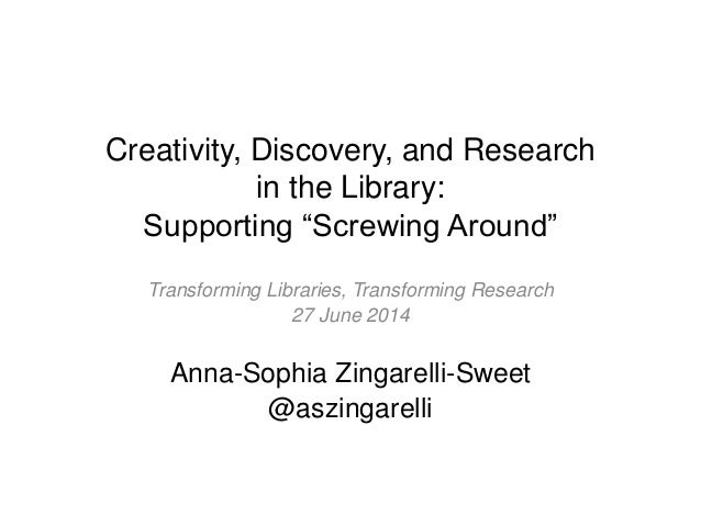 """Creativity, Discovery, and Research in the Library: Supporting """"Screwing Around"""" Transforming Libraries, Transforming Rese..."""