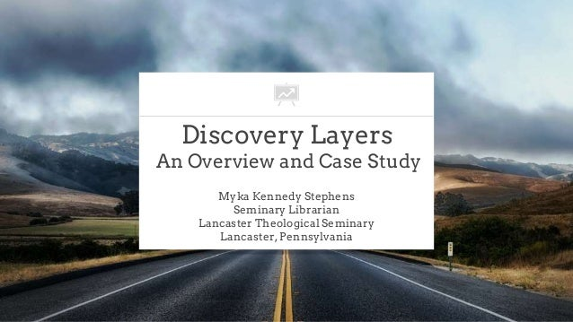 Discovery Layers An Overview and Case Study Myka Kennedy Stephens Seminary Librarian Lancaster Theological Seminary Lancas...
