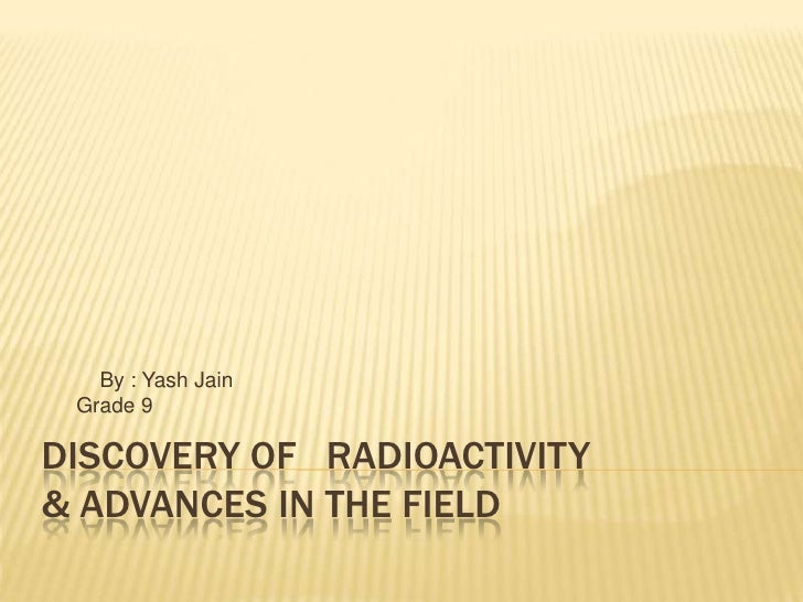By : Yash Jain Grade 9DISCOVERY OF RADIOACTIVITY& ADVANCES IN THE FIELD