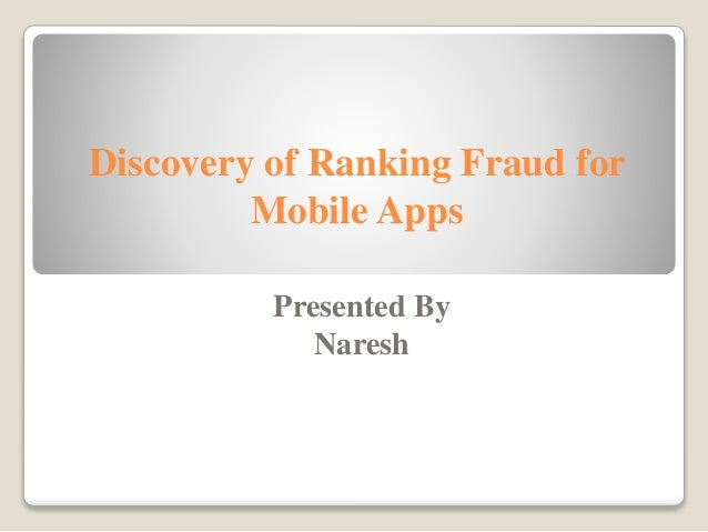 Discovery of Ranking Fraud for Mobile Apps Presented By Naresh
